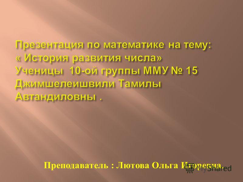 Преподаватель : Лютова Ольга Игоревна.