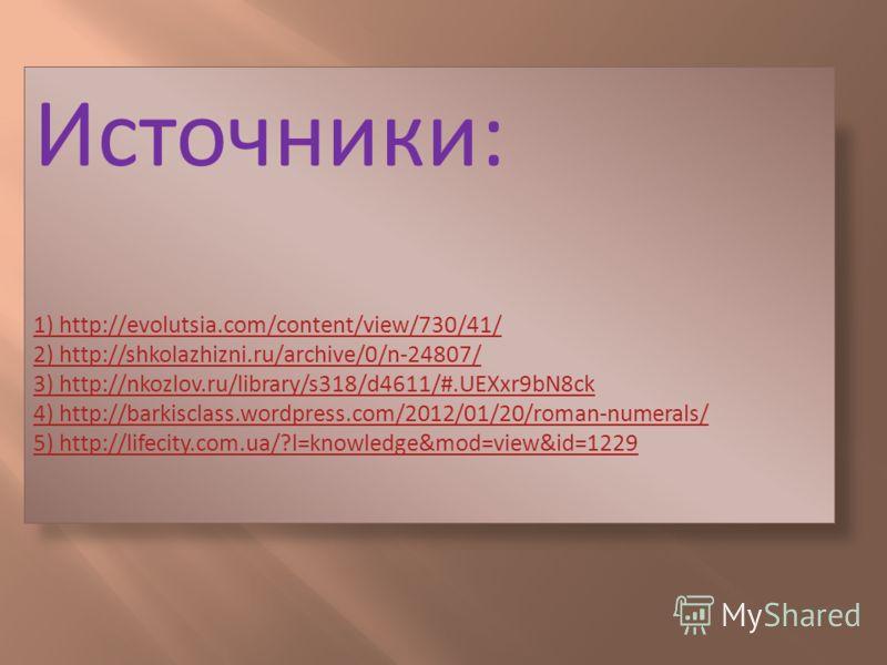 Источники: 1) http://evolutsia.com/content/view/730/41/ 2) http://shkolazhizni.ru/archive/0/n-24807/ 3) http://nkozlov.ru/library/s318/d4611/#.UEXxr9bN8ck 4) http://barkisclass.wordpress.com/2012/01/20/roman-numerals/ 5) http://lifecity.com.ua/?l=kno