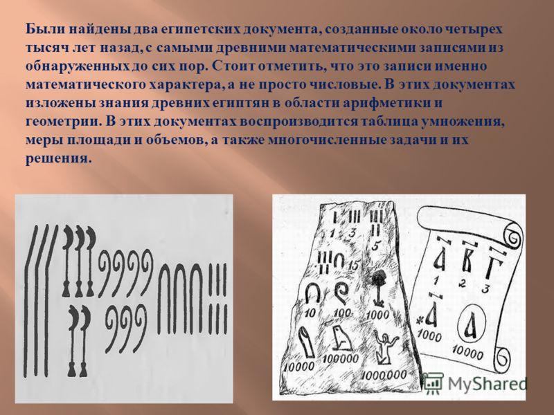 Были найдены два египетских документа, созданные около четырех тысяч лет назад, с самыми древними математическими записями из обнаруженных до сих пор. Стоит отметить, что это записи именно математического характера, а не просто числовые. В этих докум