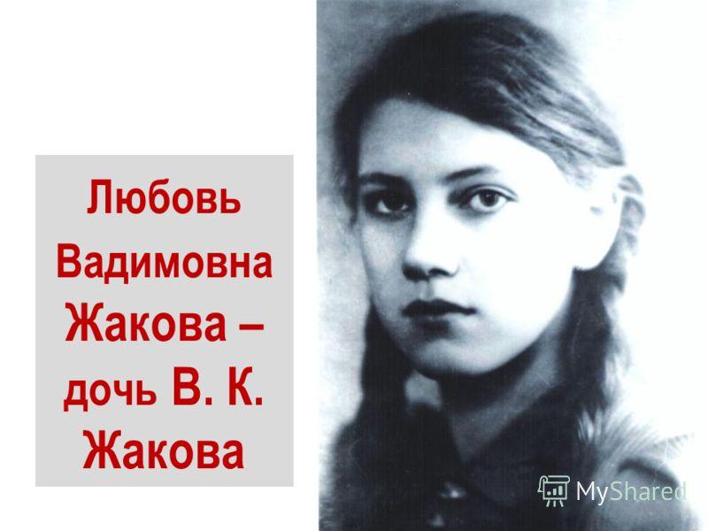 Любовь Вадимовна Жакова – дочь В. К. Жакова