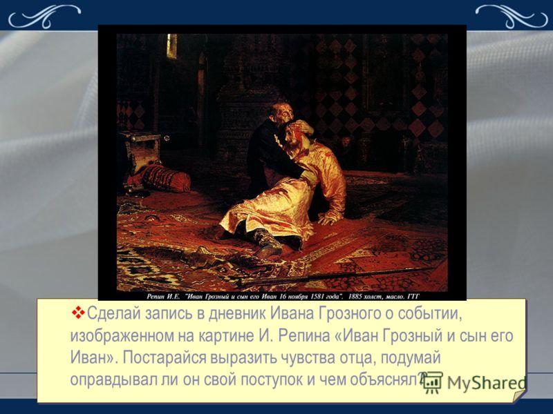 Сделай запись в дневник Ивана Грозного о событии, изображенном на картине И. Репина «Иван Грозный и сын его Иван». Постарайся выразить чувства отца, подумай оправдывал ли он свой поступок и чем объяснял?