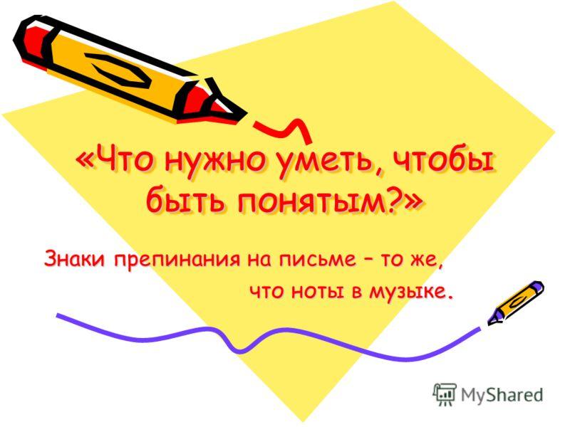 «Что нужно уметь, чтобы быть понятым?» Знаки препинания на письме – то же, что ноты в музыке. что ноты в музыке.