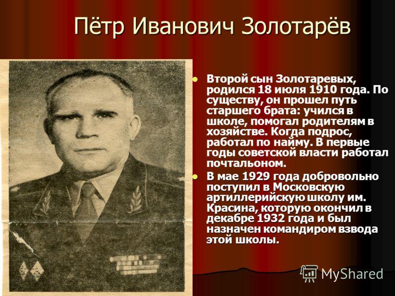 Пётр Иванович Золотарёв Второй сын Золотаревых, родился 18 июля 1910 года. По существу, он прошел путь старшего брата: учился в школе, помогал родителям в хозяйстве. Когда подрос, работал по найму. В первые годы советской власти работал почтальоном.