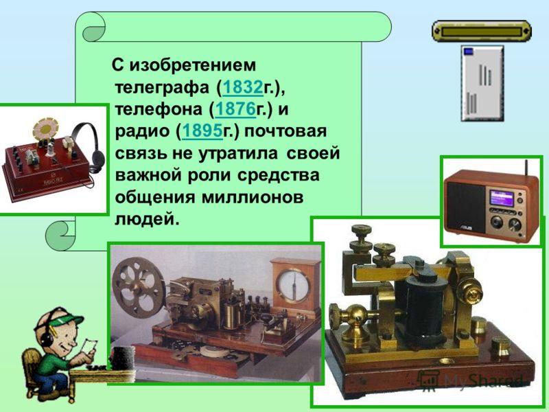 С изобретением телеграфа (1832г.), телефона (1876г.) и радио (1895г.) почтовая связь не утратила своей важной роли средства общения миллионов людей.183218761895