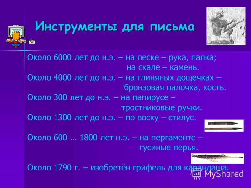 Инструменты для письма Около 6000 лет до н.э. – на песке – рука, палка; на скале – камень. Около 4000 лет до н.э. – на глиняных дощечках – бронзовая палочка, кость. Около 300 лет до н.э. – на папирусе – тростниковые ручки. Около 1300 лет до н.э. – по