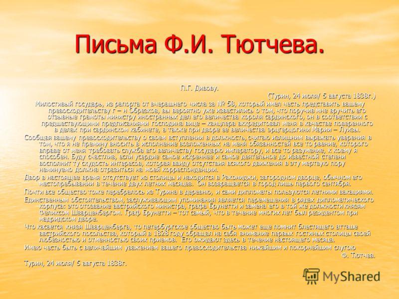 Письма Ф.И. Тютчева. П.Г. Дивову. (Турин, 24 июля/ 5 августа 1838г.) Милостивый государь, из рапорта от вчерашнего числа за 58, который имел честь представить вашему превосходительству г – н Обрезков, вы вероятно уже известились о том, что поручив мн