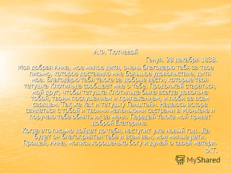 А.Ф. Тютчевой Генуя. 28 декабря 1838. Моя добрая Анна, мое милое дитя, очень благодарю тебя за твое письмо, которое доставило мне большое удовольствие, дитя мое. Благодарю тебя также за добрые вести, которые твоя тетушка Клотильда сообщает мне о тебе