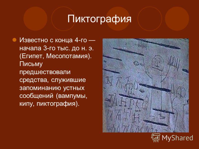 Пиктография Известно с конца 4-го начала 3-го тыс. до н. э. (Египет, Месопотамия). Письму предшествовали средства, служившие запоминанию устных сообщений (вампумы, кипу, пиктография).