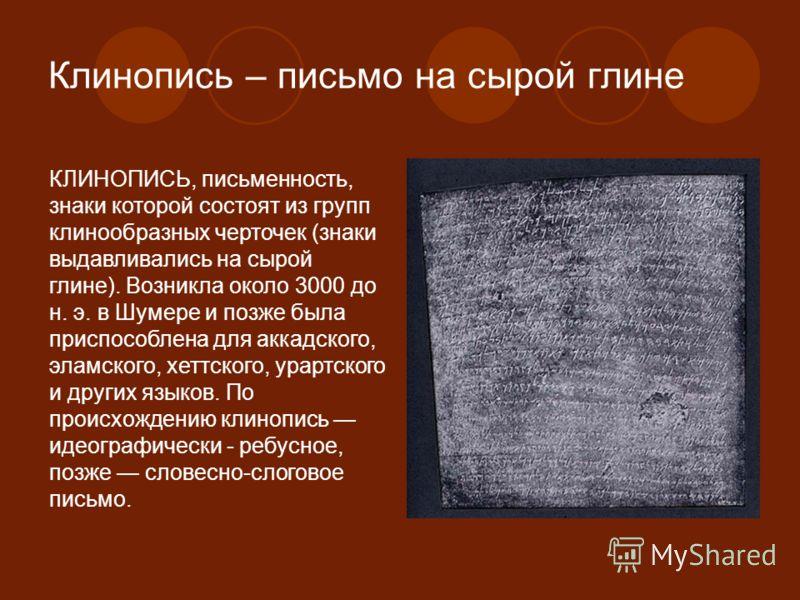 Клинопись – письмо на сырой глине КЛИНОПИСЬ, письменность, знаки которой состоят из групп клинообразных черточек (знаки выдавливались на сырой глине). Возникла около 3000 до н. э. в Шумере и позже была приспособлена для аккадского, эламского, хеттско