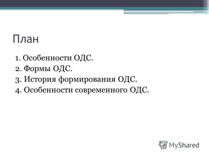 План 1. Особенности ОДС. 2. Формы ОДС. 3. История формирования ОДС. 4. Особенности современного ОДС.