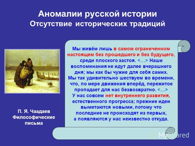 Аномалии русской истории Отсутствие исторических традиций Мы живём лишь в самом ограниченном настоящем без прошедшего и без будущего, среди плоского застоя. Наши воспоминания не идут далее вчерашнего дня; мы как бы чужие для себя самих. Мы так удивит