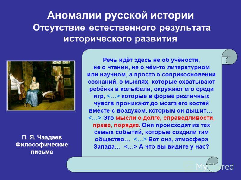 Аномалии русской истории Отсутствие естественного результата исторического развития Речь идёт здесь не об учёности, не о чтении, не о чём-то литературном или научном, а просто о соприкосновении сознаний, о мыслях, которые охватывают ребёнка в колыбел