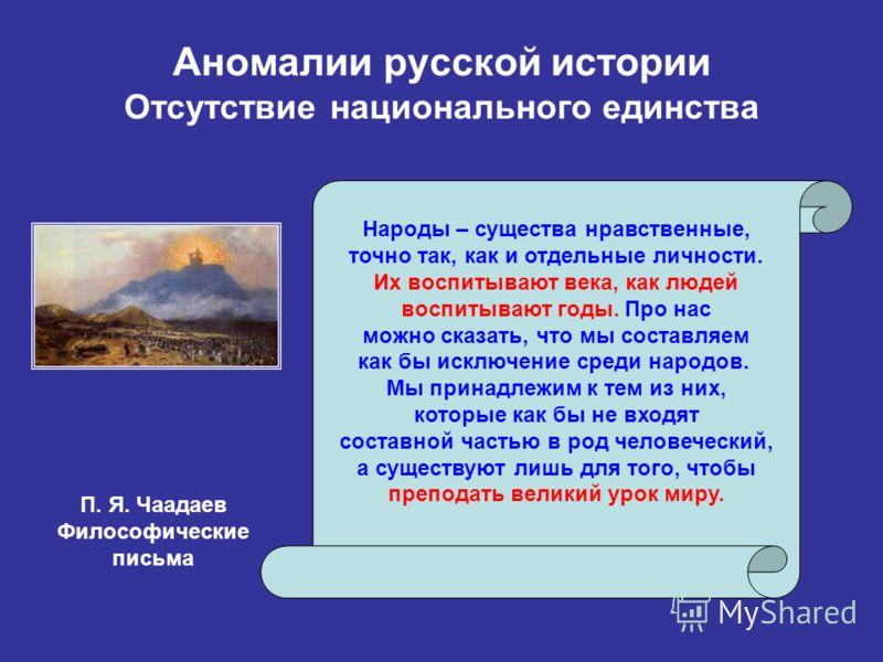 Аномалии русской истории Отсутствие национального единства Народы – существа нравственные, точно так, как и отдельные личности. Их воспитывают века, как людей воспитывают годы. Про нас можно сказать, что мы составляем как бы исключение среди народов.
