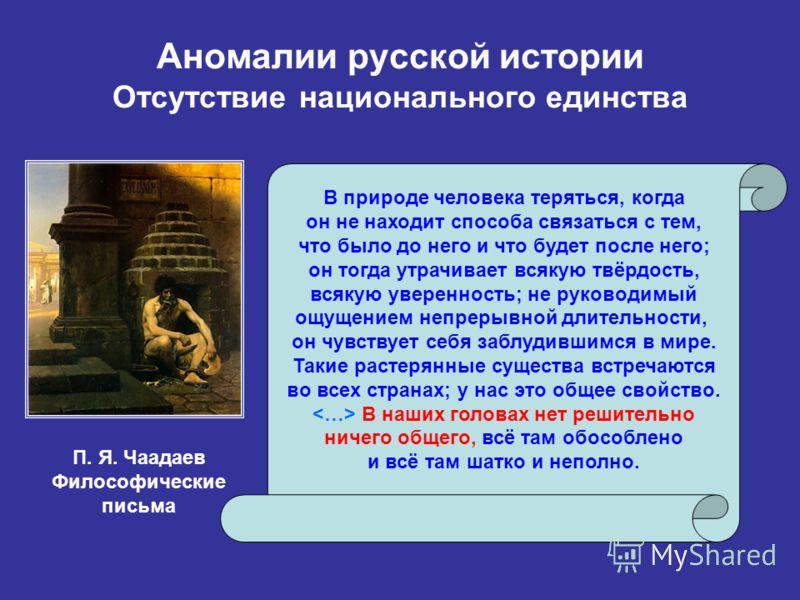 Аномалии русской истории Отсутствие национального единства В природе человека теряться, когда он не находит способа связаться с тем, что было до него и что будет после него; он тогда утрачивает всякую твёрдость, всякую уверенность; не руководимый ощу