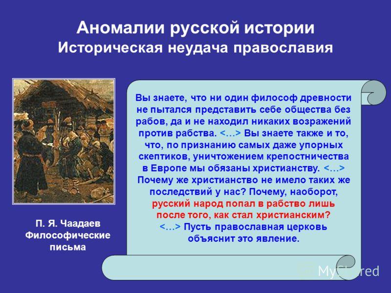 Аномалии русской истории Историческая неудача православия Вы знаете, что ни один философ древности не пытался представить себе общества без рабов, да и не находил никаких возражений против рабства. Вы знаете также и то, что, по признанию самых даже у