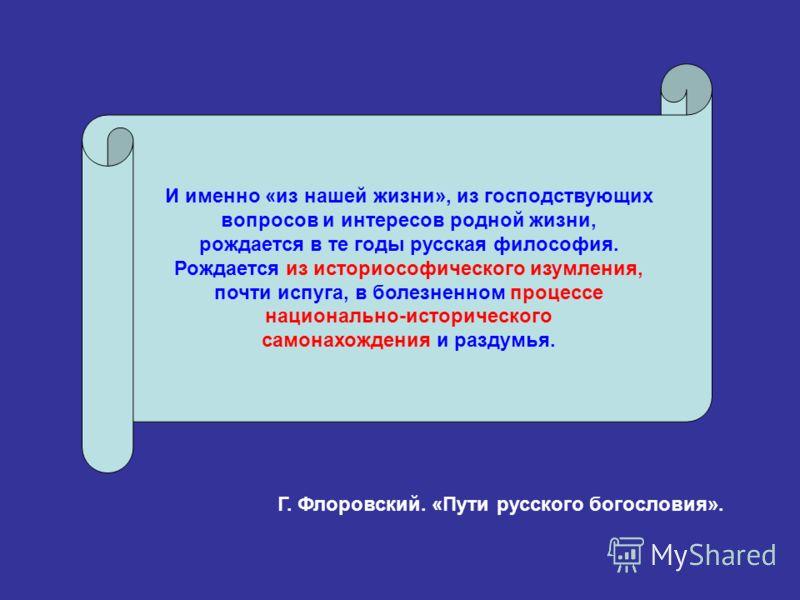 И именно «из нашей жизни», из господствующих вопросов и интересов родной жизни, рождается в те годы русская философия. Рождается из историософического изумления, почти испуга, в болезненном процессе национально-исторического самонахождения и раздумья