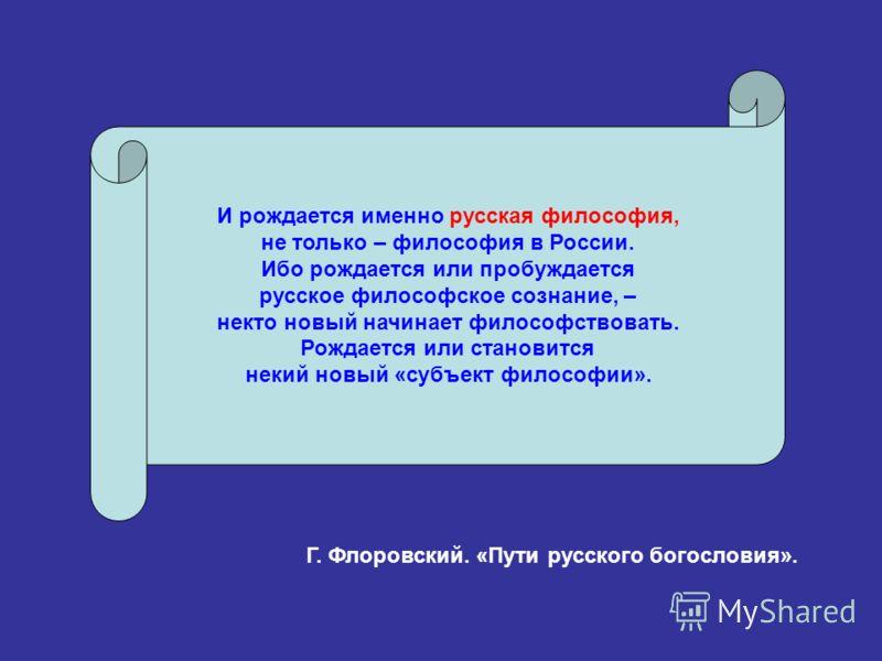 И рождается именно русская философия, не только – философия в России. Ибо рождается или пробуждается русское философское сознание, – некто новый начинает философствовать. Рождается или становится некий новый «субъект философии».