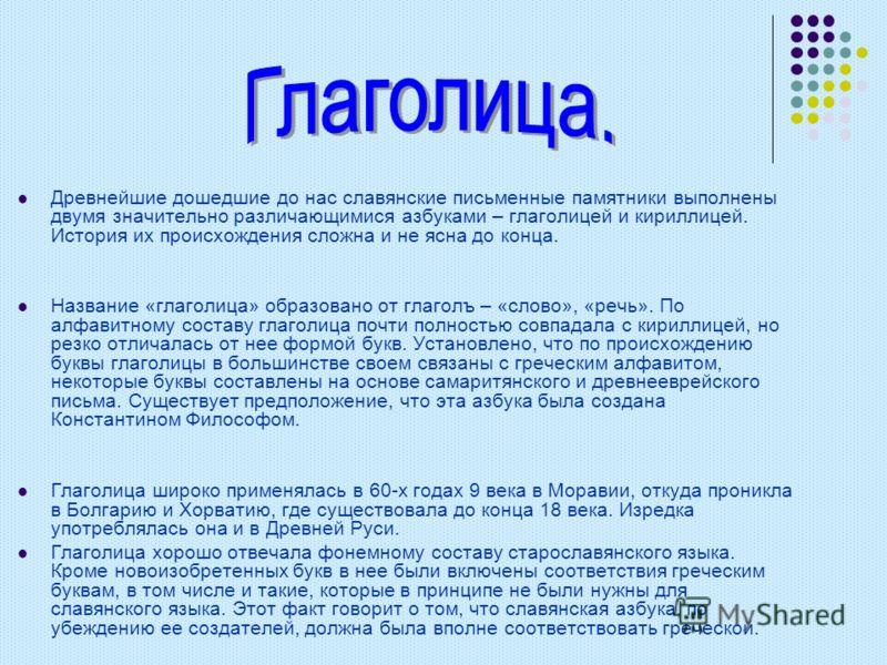 Древнейшие дошедшие до нас славянские письменные памятники выполнены двумя значительно различающимися азбуками – глаголицей и кириллицей. История их происхождения сложна и не ясна до конца. Название «глаголица» образовано от глаголъ – «слово», «речь»