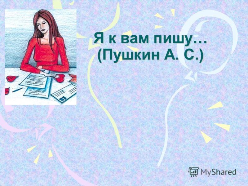 Я к вам пишу… (Пушкин А. С.)