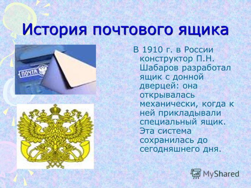 История почтового ящика В 1910 г. в России конструктор П.Н. Шабаров разработал ящик с донной дверцей: она открывалась механически, когда к ней прикладывали специальный ящик. Эта система сохранилась до сегодняшнего дня.