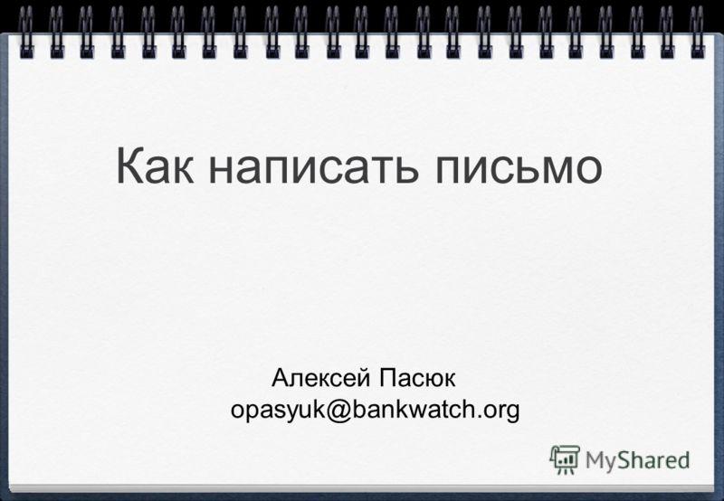 Как написать письмо Алексей Пасюк opasyuk@bankwatch.org