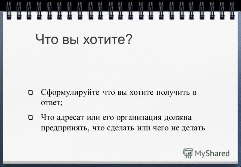 Что вы хотите? Сформулируйте что вы хотите получить в ответ; Что адресат или его организация должна предпринять, что сделать или чего не делать