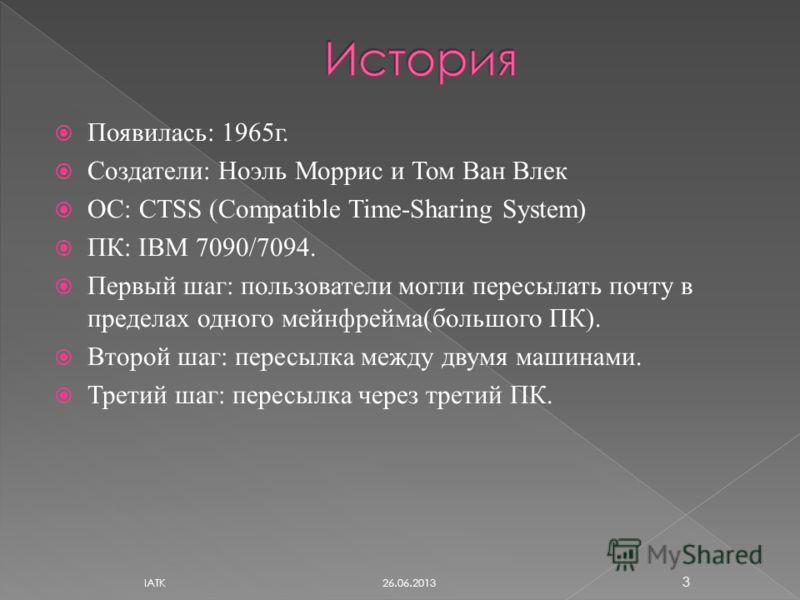 Появилась: 1965г. Создатели: Ноэль Моррис и Том Ван Влек ОС: CTSS (Compatible Time-Sharing System) ПК: IBM 7090/7094. Первый шаг: пользователи могли пересылать почту в пределах одного мейнфрейма(большого ПК). Второй шаг: пересылка между двумя машинам