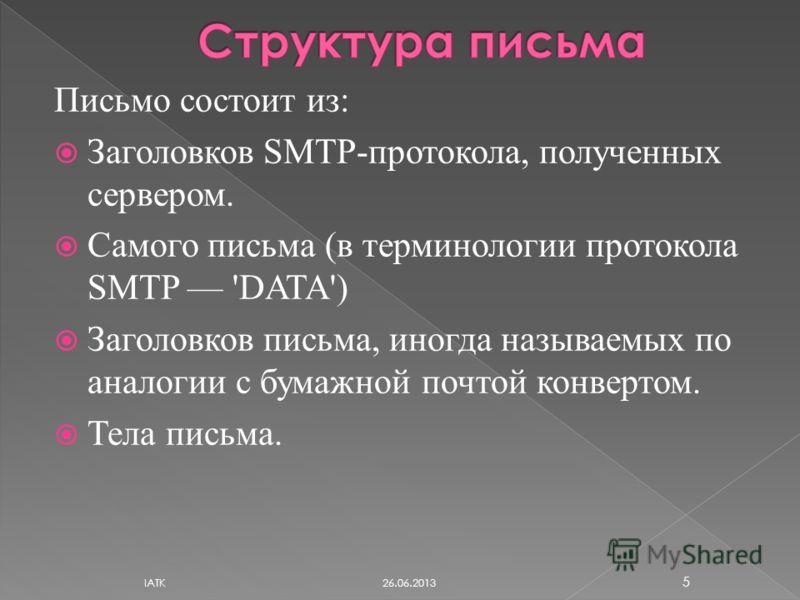 Письмо состоит из: Заголовков SMTP-протокола, полученных сервером. Самого письма (в терминологии протокола SMTP 'DATA') Заголовков письма, иногда называемых по аналогии с бумажной почтой конвертом. Тела письма. 26.06.2013 IATK 5