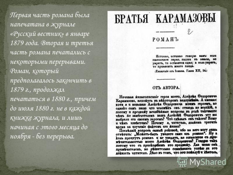 Первая часть романа была напечатана в журнале «Русский вестник» в январе 1879 года. Вторая и третья часть романа печатались с некоторыми перерывами. Роман, который предполагалось закончить в 1879 г., продолжал печататься в 1880 г., причем до июля 188