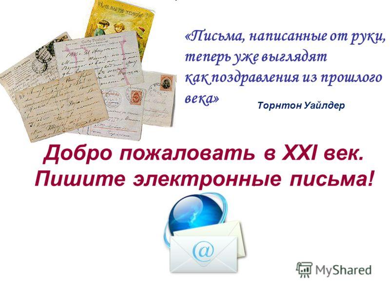 Добро пожаловать в XXI век. Пишите электронные письма! «Письма, написанные от руки, теперь уже выглядят как поздравления из прошлого века» Tорнтон Уайлдер