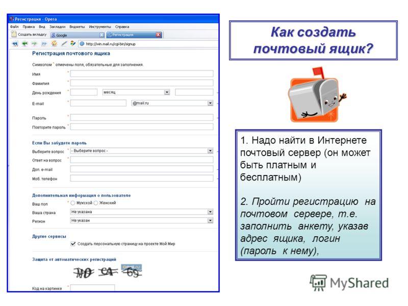 1. Надо найти в Интернете почтовый сервер (он может быть платным и бесплатным) 2. Пройти регистрацию на почтовом сервере, т.е. заполнить анкету, указав адрес ящика, логин (пароль к нему), Как создать почтовый ящик?