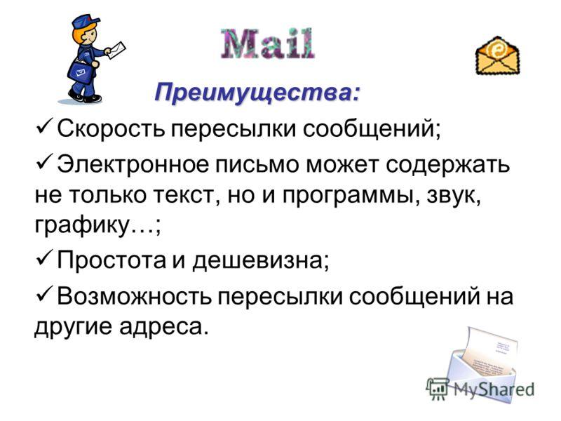 Преимущества: Преимущества: Скорость пересылки сообщений; Электронное письмо может содержать не только текст, но и программы, звук, графику…; Простота и дешевизна; Возможность пересылки сообщений на другие адреса.