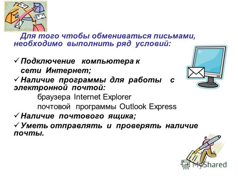 Для того чтобы обмениваться письмами, необходимо выполнить ряд условий: Подключение компьютера к сети Интернет; Наличие программы для работы с электронной почтой: браузера Internet Explorer почтовой программы Outlook Express Наличие почтового ящика;
