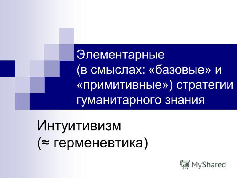 Элементарные (в смыслах: «базовые» и «примитивные») стратегии гуманитарного знания Интуитивизм ( герменевтика)
