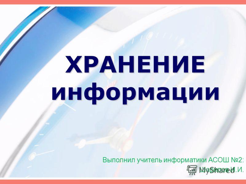 ХРАНЕНИЕ информации Выполнил учитель информатики АСОШ 2: Шарипов И.И.