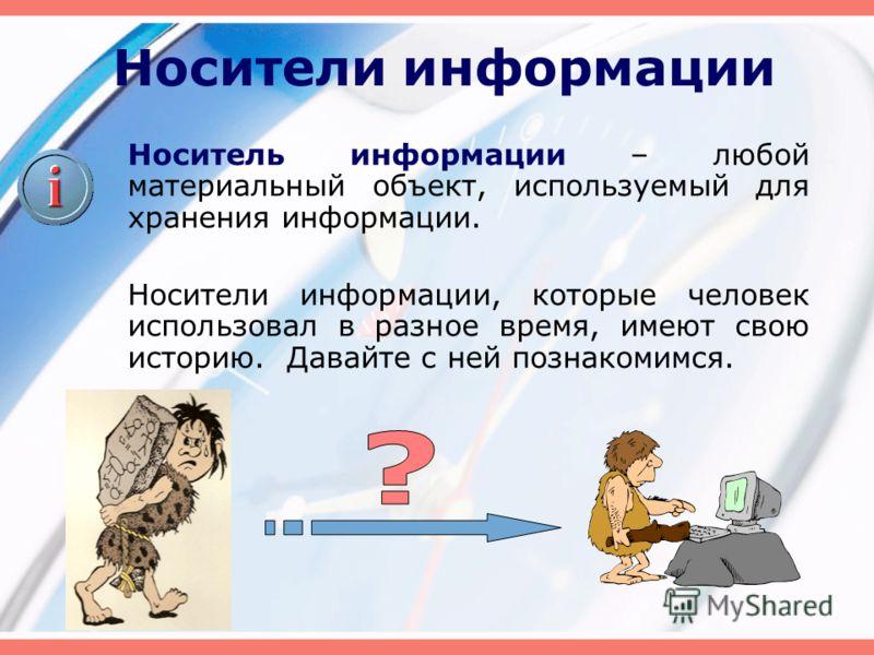 Носители информации Носитель информации – любой материальный объект, используемый для хранения информации. Носители информации, которые человек использовал в разное время, имеют свою историю. Давайте с ней познакомимся.