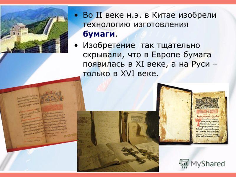 Во II веке н.э. в Китае изобрели технологию изготовления бумаги. Изобретение так тщательно скрывали, что в Европе бумага появилась в XI веке, а на Руси – только в XVI веке.