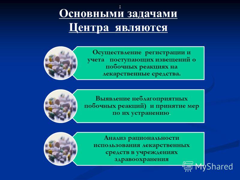 Основными задачами Центра являются Осуществление регистрации и учета поступающих извещений о побочных реакциях на лекарственные средства. Выявление неблагоприятных побочных реакций) и принятие мер по их устранению. Анализ рациональности использования
