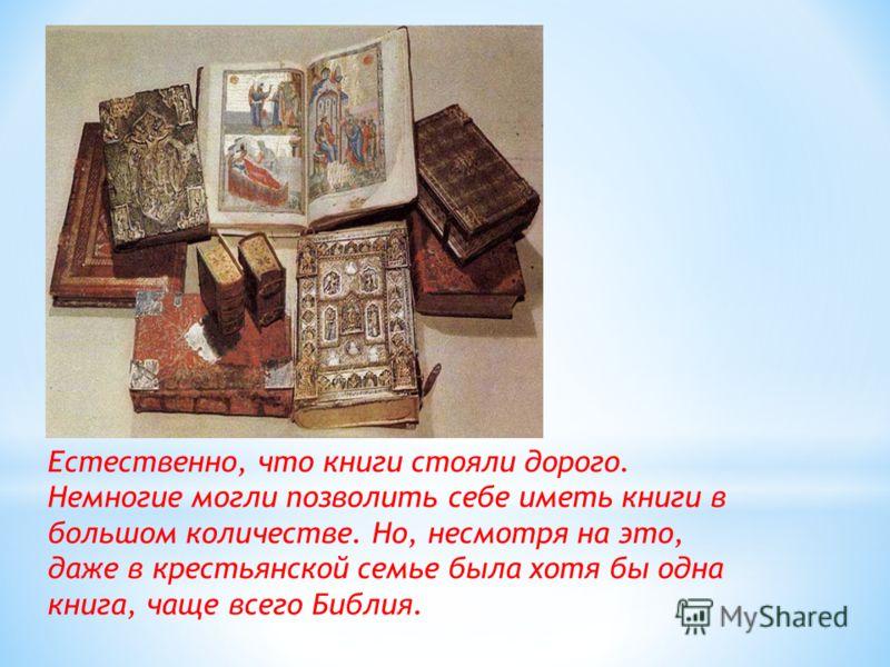 Естественно, что книги стояли дорого. Немногие могли позволить себе иметь книги в большом количестве. Но, несмотря на это, даже в крестьянской семье была хотя бы одна книга, чаще всего Библия.