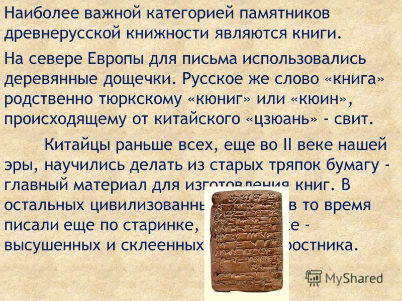 Наиболее важной категорией памятников древнерусской книжности являются книги. На севере Европы для письма использовались деревянные дощечки. Русское же слово «книга» родственно тюркскому «кюниг» или «кюин», происходящему от китайского «цзюань» - свит