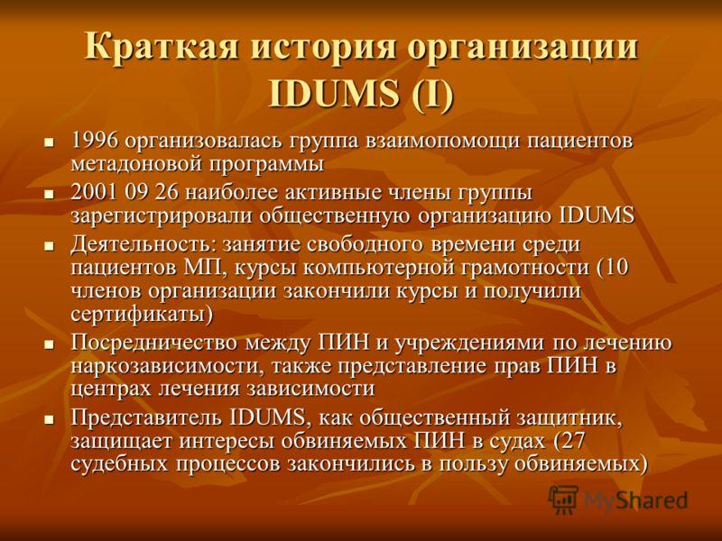 Краткая история организации IDUMS (I) 1996 организовалась группа взаимопомощи пациентов метадоновой программы 1996 организовалась группа взаимопомощи пациентов метадоновой программы 2001 09 26 наиболее активные члены группы зарегистрировали обществен