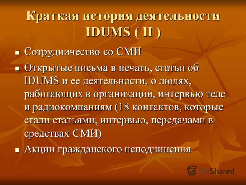 Краткая история деятельности IDUMS ( II ) Сотрудничество со СМИ Сотрудничество со СМИ Открытые письма в печать, статьи об IDUMS и ее деятельности, о людях, работающих в организации, интервью теле и радиокомпаниям (18 контактов, которые стали статьями