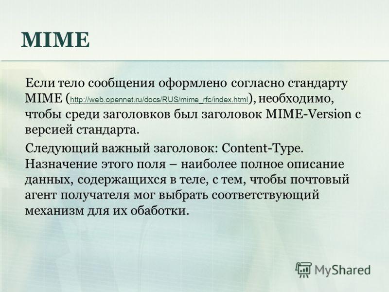 MIME Если тело сообщения оформлено согласно стандарту MIME ( http://web.opennet.ru/docs/RUS/mime_rfc/index.html ), необходимо, чтобы среди заголовков был заголовок MIME-Version с версией стандарта. Следующий важный заголовок: Content-Type. Назначение