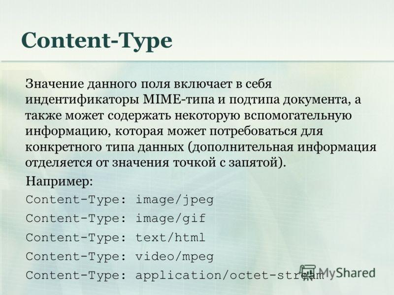 Content-Type Значение данного поля включает в себя индентификаторы MIME-типа и подтипа документа, а также может содержать некоторую вспомогательную информацию, которая может потребоваться для конкретного типа данных (дополнительная информация отделяе