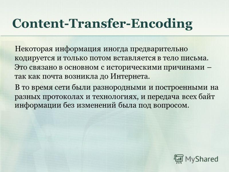 Content-Transfer-Encoding Некоторая информация иногда предварительно кодируется и только потом вставляется в тело письма. Это связано в основном с историческими причинами – так как почта возникла до Интернета. В то время сети были разнородными и пост