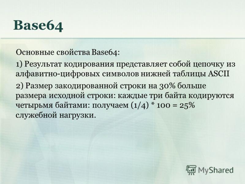 Base64 Основные свойства Base64: 1) Результат кодирования представляет собой цепочку из алфавитно-цифровых символов нижней таблицы ASCII 2) Размер закодированной строки на 30% больше размера исходной строки: каждые три байта кодируются четырьмя байта