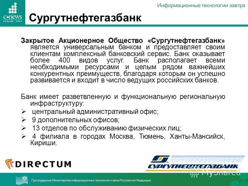 Сургутнефтегазбанк Закрытое Акционерное Общество «Сургутнефтегазбанк» является универсальным банком и предоставляет своим клиентам комплексный банковский сервис. Банк оказывает более 400 видов услуг. Банк располагает всеми необходимыми ресурсами и це