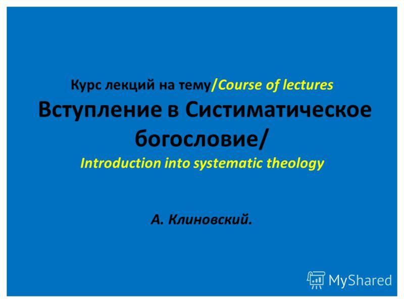 Курс лекций на тему/Course of lectures Вступление в Систиматическое богословие/ Introduction into systematic theology А. Клиновский.