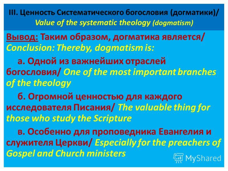 ІІІ. Ценность Систематического богословия (догматики)/ Value of the systematic theology (dogmatism) Вывод: Таким образом, догматика является/ Conclusion: Thereby, dogmatism is: а. Одной из важнейших отраслей богословия/ One of the most important bran