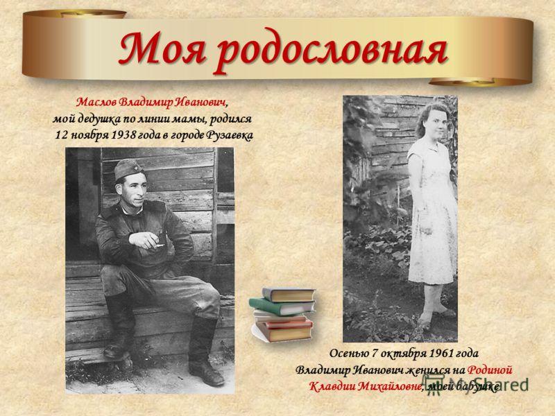 Моя родословная Маслов Владимир Иванович, мой дедушка по линии мамы, родился 12 ноября 1938 года в городе Рузаевка Осенью 7 октября 1961 года Владимир Иванович женился на Родиной Клавдии Михайловне, моей бабушке